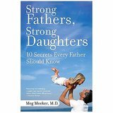 Strong Fathers, Strong Daughters: 10 Secrets Every Father Should Know Meg Meeker, M.D.